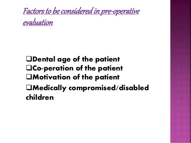 Factors to be considered in pre-operative  evaluation  Dental age of the patient  Co-peration of the patient  Motivatio...