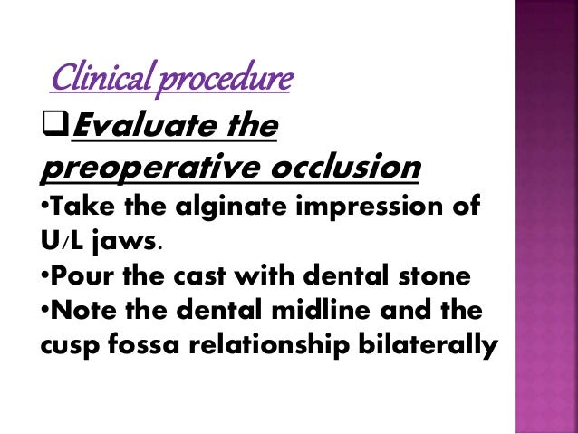 Clinical procedure  Evaluate the  preoperative occlusion  •Take the alginate impression of  U/L jaws.  •Pour the cast wit...
