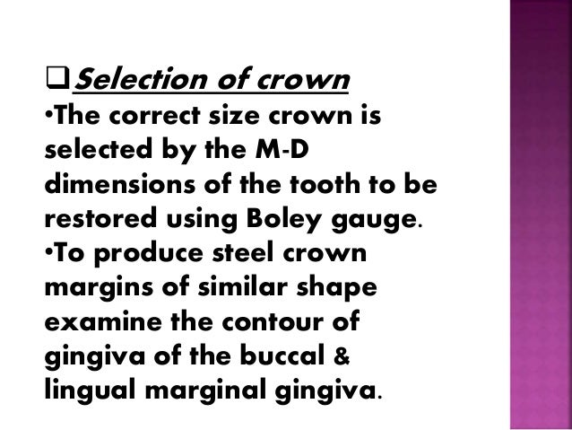 Selection of crown  •The correct size crown is  selected by the M-D  dimensions of the tooth to be  restored using Boley ...