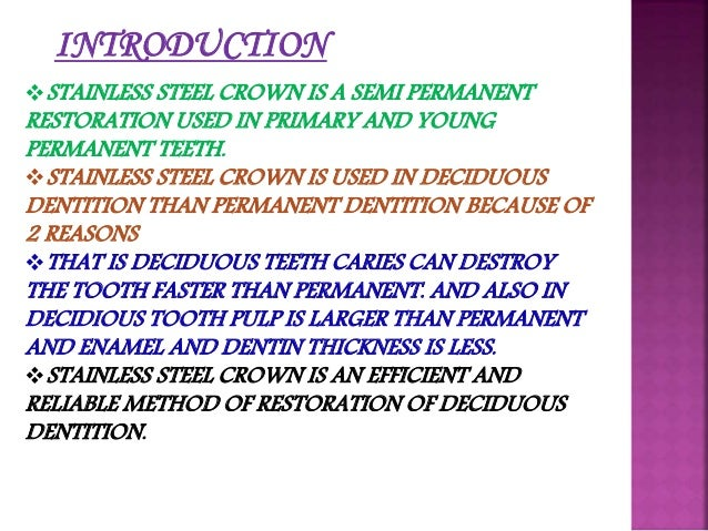INTRODUCTION  STAINLESS STEEL CROWN IS A SEMI PERMANENT  RESTORATION USED IN PRIMARY AND YOUNG  PERMANENT TEETH.  STAINL...