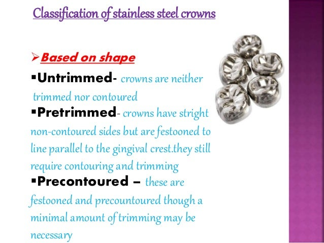 Classification of stainless steel crowns  Based on shape  Untrimmed- crowns are neither  trimmed nor contoured  Pretrim...