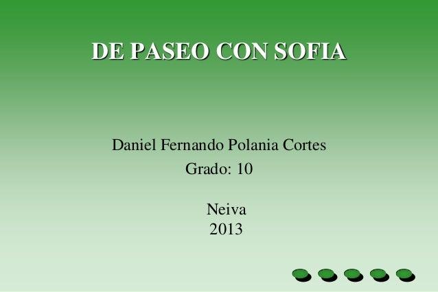 DE PASEO CON SOFIA Daniel Fernando Polania Cortes           Grado: 10              Neiva              2013
