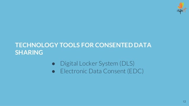 TECHNOLOGY TOOLS FOR CONSENTED DATA SHARING ● Digital Locker System (DLS) ● Electronic Data Consent (EDC) 12