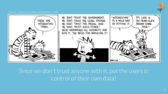 Since we don't trust anyone with it, put the users in control of their own data! Source : Calvin and Hobbes, Bill Watterso...