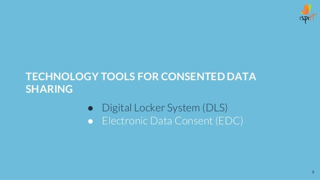 TECHNOLOGY TOOLS FOR CONSENTED DATA SHARING ● Digital Locker System (DLS) ● Electronic Data Consent (EDC) 9