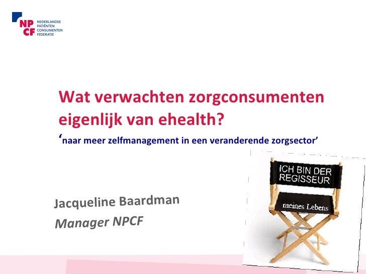 Wat verwachten zorgconsumenten eigenlijk van ehealth? ' naar meer zelfmanagement in een veranderende zorgsector'   Jacquel...