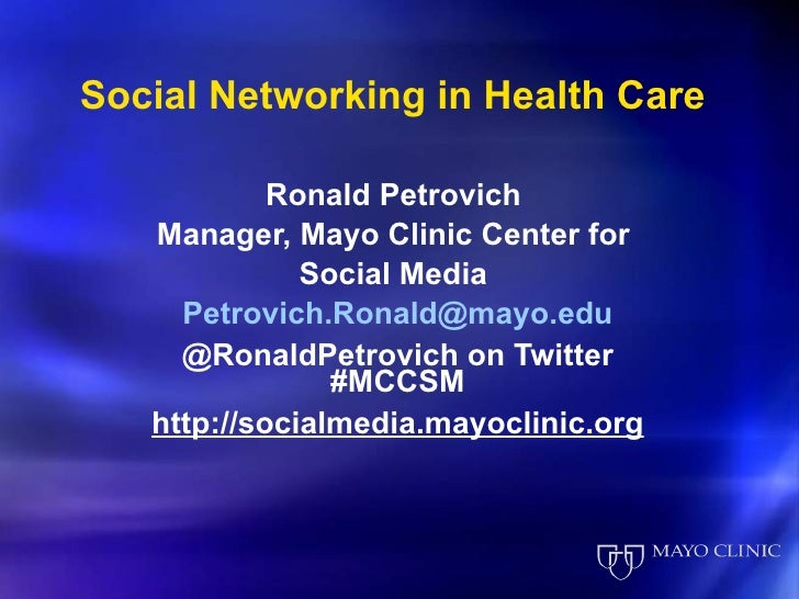 Social Networking in Health Care Ronald Petrovich  Manager, Mayo Clinic Center for  Social Media  [email_address] @RonaldP...