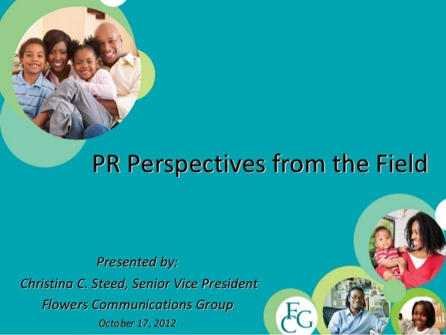 PR Perspectives from the Field              Presented by:Christina C. Steed, Senior Vice President   Flowers Communication...