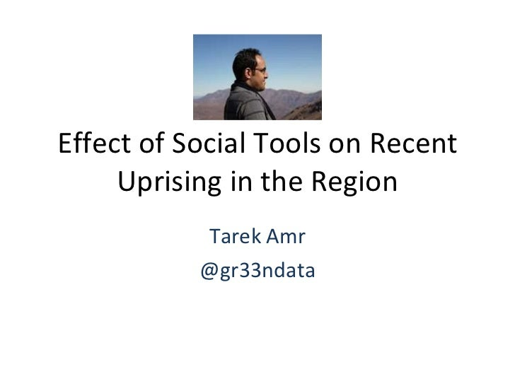 Effect of Social Tools on Recent Uprising in the Region Tarek Amr @gr33ndata