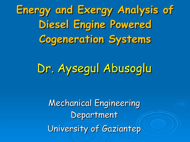 Energy and Exergy Analysis of Diesel Engine Powered Cogeneration Systems Dr. Aysegul Abusoglu Mechanical Engineering Depar...