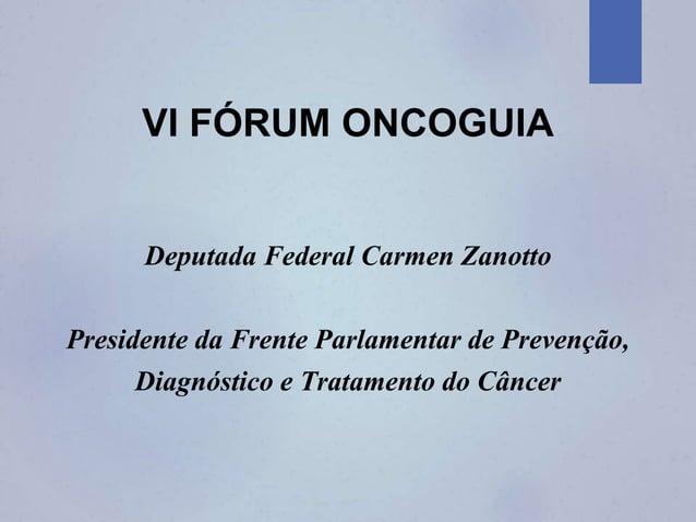 VI FÓRUM ONCOGUIA Deputada Federal Carmen Zanotto Presidente da Frente Parlamentar de Prevenção, Diagnóstico e Tratamento ...