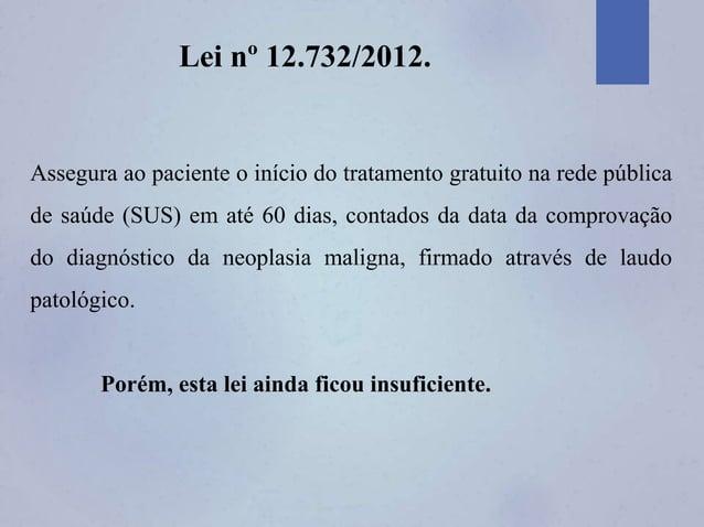 Lei nº 12.732/2012. Assegura ao paciente o início do tratamento gratuito na rede pública de saúde (SUS) em até 60 dias, co...