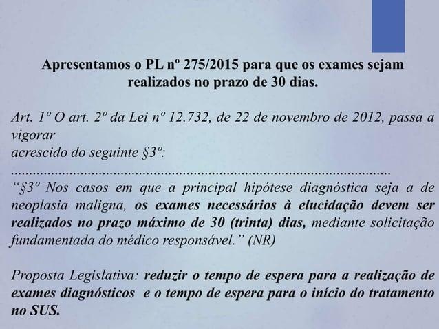 Apresentamos o PL nº 275/2015 para que os exames sejam realizados no prazo de 30 dias. Art. 1º O art. 2º da Lei nº 12.732,...