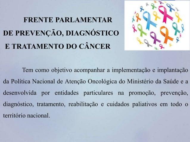 FRENTE PARLAMENTAR DE PREVENÇÃO, DIAGNÓSTICO E TRATAMENTO DO CÂNCER Tem como objetivo acompanhar a implementação e implant...