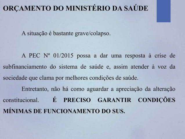 ORÇAMENTO DO MINISTÉRIO DA SAÚDE A situação é bastante grave/colapso. A PEC Nº 01/2015 possa a dar uma resposta à crise de...