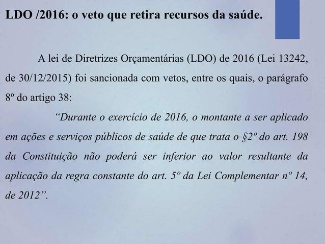 LDO /2016: o veto que retira recursos da saúde. A lei de Diretrizes Orçamentárias (LDO) de 2016 (Lei 13242, de 30/12/2015)...