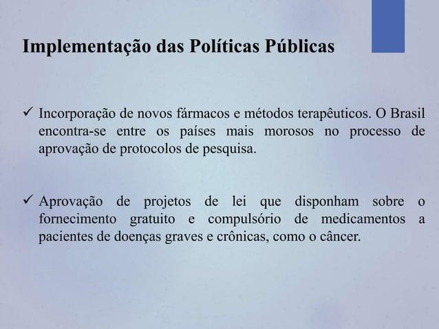 Implementação das Políticas Públicas  Incorporação de novos fármacos e métodos terapêuticos. O Brasil encontra-se entre o...