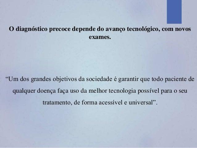 """O diagnóstico precoce depende do avanço tecnológico, com novos exames. """"Um dos grandes objetivos da sociedade é garantir q..."""