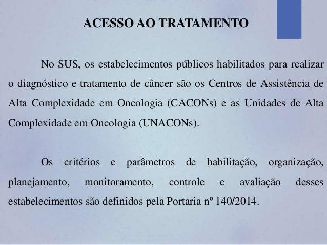 ACESSO AO TRATAMENTO No SUS, os estabelecimentos públicos habilitados para realizar o diagnóstico e tratamento de câncer s...