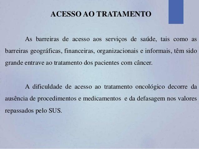 ACESSO AO TRATAMENTO As barreiras de acesso aos serviços de saúde, tais como as barreiras geográficas, financeiras, organi...
