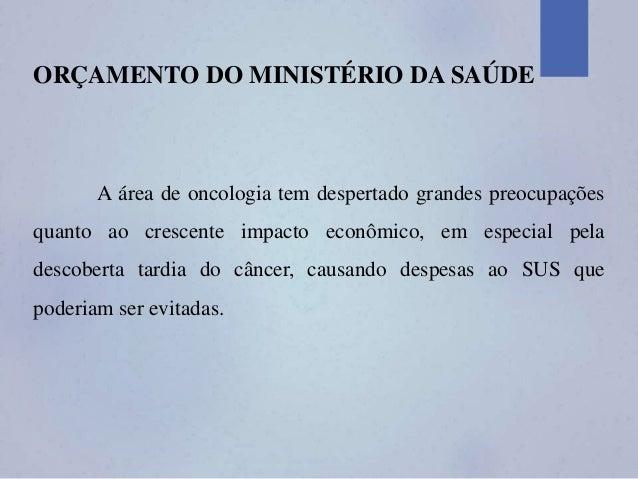 ORÇAMENTO DO MINISTÉRIO DA SAÚDE A área de oncologia tem despertado grandes preocupações quanto ao crescente impacto econô...