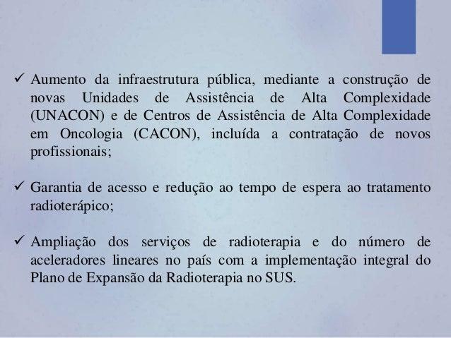  Aumento da infraestrutura pública, mediante a construção de novas Unidades de Assistência de Alta Complexidade (UNACON) ...