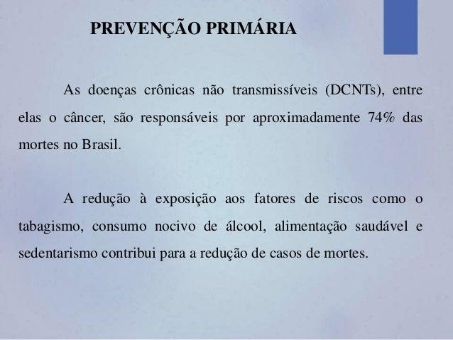 PREVENÇÃO PRIMÁRIA As doenças crônicas não transmissíveis (DCNTs), entre elas o câncer, são responsáveis por aproximadamen...