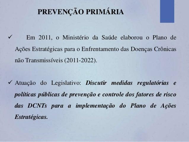PREVENÇÃO PRIMÁRIA  Em 2011, o Ministério da Saúde elaborou o Plano de Ações Estratégicas para o Enfrentamento das Doença...