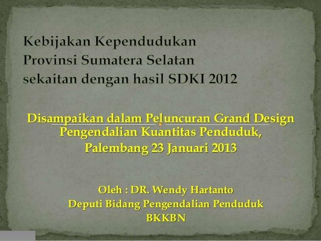 Disampaikan dalam Peluncuran Grand Design     Pengendalian Kuantitas Penduduk,         Palembang 23 Januari 2013          ...