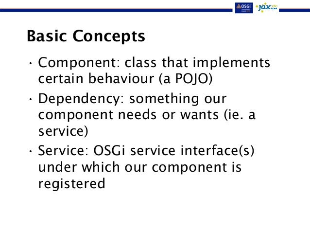 Basic Concepts  • Component: class that implements  certain behaviour (a POJO)  • Dependency: something our  component nee...