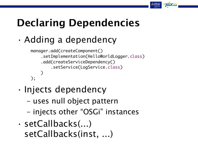 Declaring Dependencies  • Adding a dependency  manager.add(createComponent()  !  !  !  • Injects dependency  .setImplement...