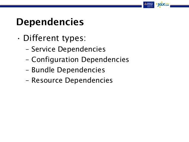 Dependencies  • Different types:  – Service Dependencies  – Configuration Dependencies  – Bundle Dependencies  – Resource ...