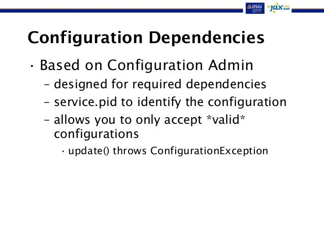 Configuration Dependencies  • Based on Configuration Admin  – designed for required dependencies  – service.pid to identif...