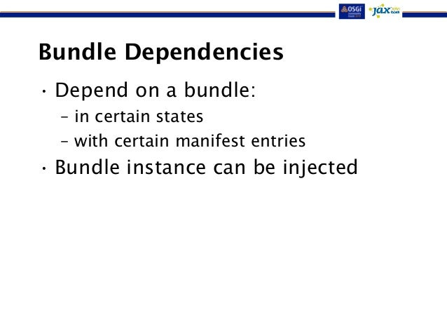 Bundle Dependencies  • Depend on a bundle:  – in certain states  – with certain manifest entries  • Bundle instance can be...