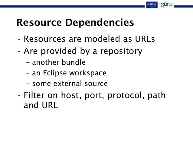 Resource Dependencies  • Resources are modeled as URLs  • Are provided by a repository  – another bundle  – an Eclipse wor...