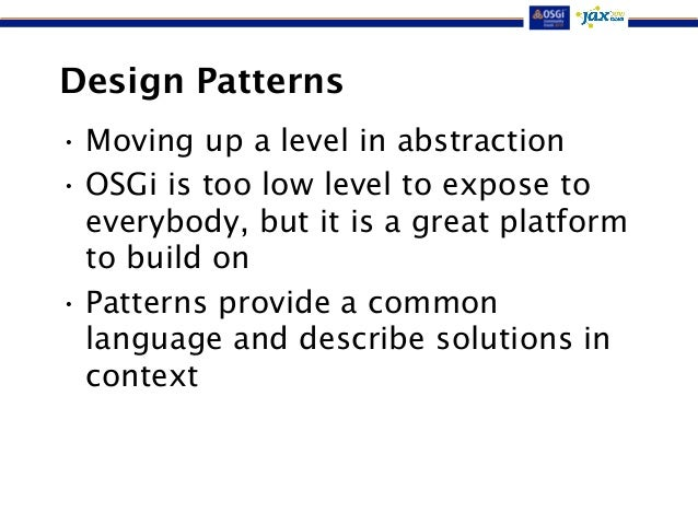 Design Patterns  •Moving up a level in abstraction  • OSGi is too low level to expose to  everybody, but it is a great pla...