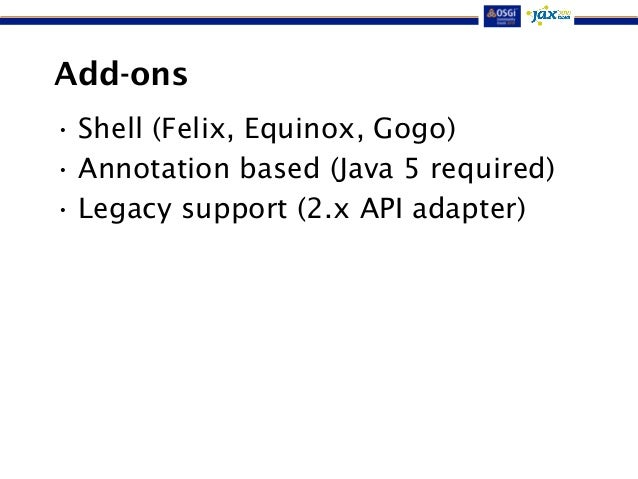 Add-ons  • Shell (Felix, Equinox, Gogo)  • Annotation based (Java 5 required)  • Legacy support (2.x API adapter)