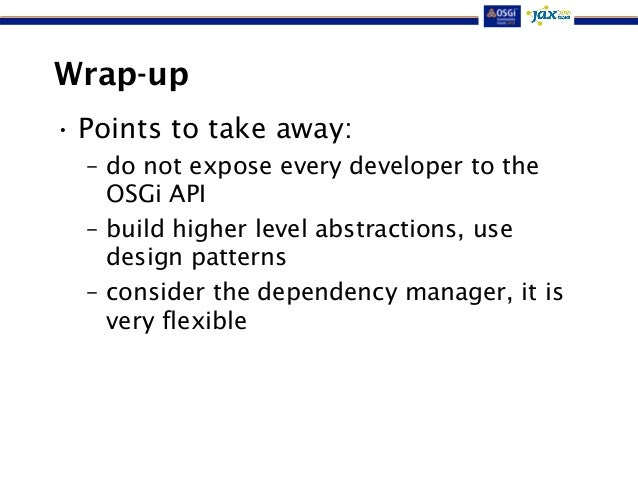 Wrap-up  • Points to take away:  – do not expose every developer to the  OSGi API  – build higher level abstractions, use ...
