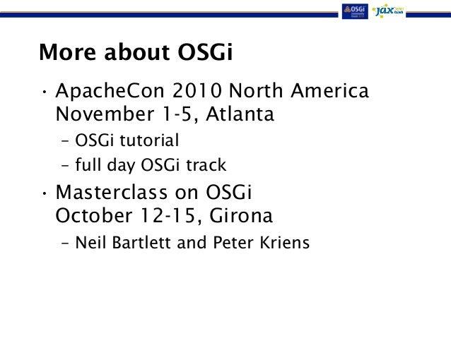 More about OSGi  • ApacheCon 2010 North America  November 1-5, Atlanta  – OSGi tutorial  – full day OSGi track  •Mastercla...