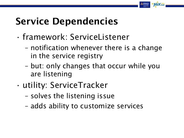 Service Dependencies  • framework: ServiceListener  – notification whenever there is a change  in the service registry  – ...