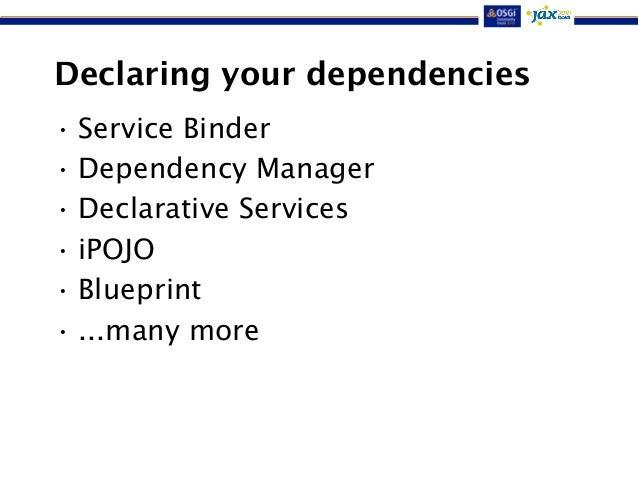 Declaring your dependencies  • Service Binder  • Dependency Manager  • Declarative Services  • iPOJO  • Blueprint  • ...ma...