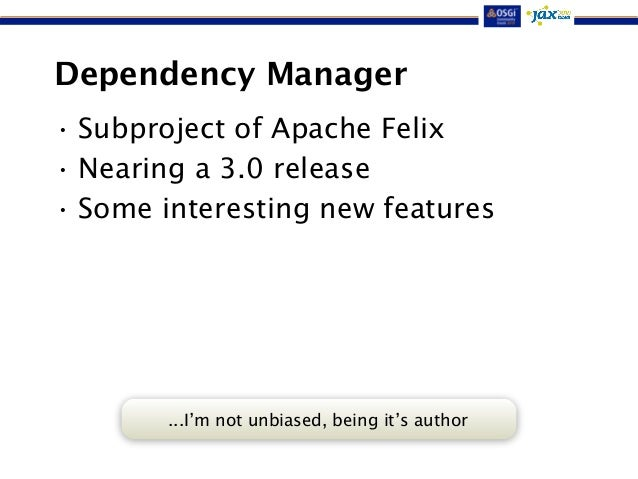 Dependency Manager  • Subproject of Apache Felix  • Nearing a 3.0 release  • Some interesting new features  ...I'm not unb...