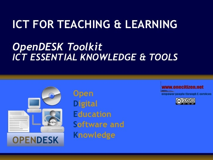 ICT FOR TEACHING & LEARNING OpenDESK Toolkit ICT ESSENTIAL KNOWLEDGE & TOOLS   Open  D igital E ducation S oftware and K n...