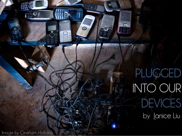 PLUGGEDINTO OURDEVICESby Janice LiuImage by Graham Holliday