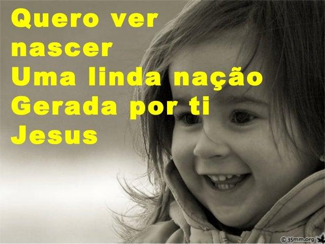 Quero ver nascer Uma linda nação Gerada por ti Jesus