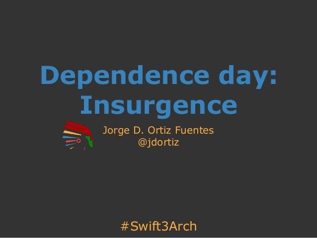 #Swift3Arch Dependence day: Insurgence Jorge D. Ortiz Fuentes @jdortiz