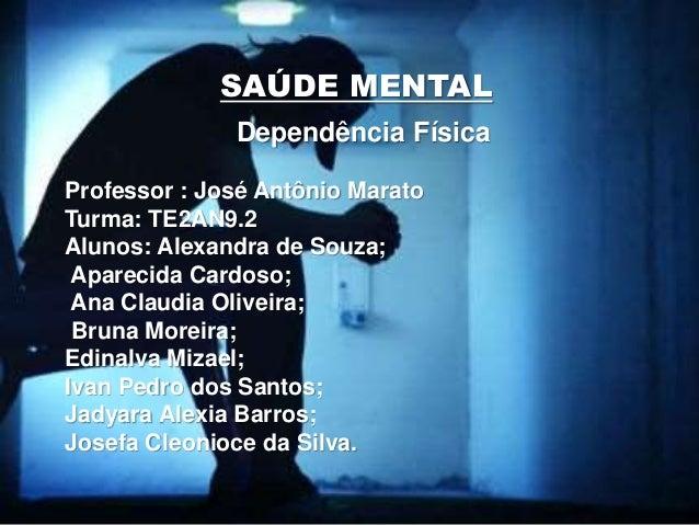 Dependência Física Professor : José Antônio Marato Turma: TE2AN9.2 Alunos: Alexandra de Souza; Aparecida Cardoso; Ana Clau...
