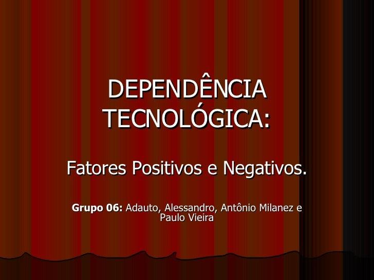 DEPENDÊNCIA TECNOLÓGICA: Fatores Positivos e Negativos. Grupo 06:  Adauto, Alessandro, Antônio Milanez e Paulo Vieira