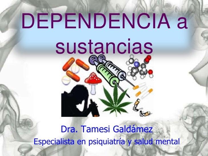 DEPENDENCIA a  sustancias        Dra. Tamesi Galdámez Especialista en psiquiatría y salud mental