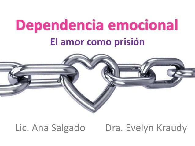 Dependencia emocional  El amor como prisión  Lic. Ana Salgado Dra. Evelyn Kraudy
